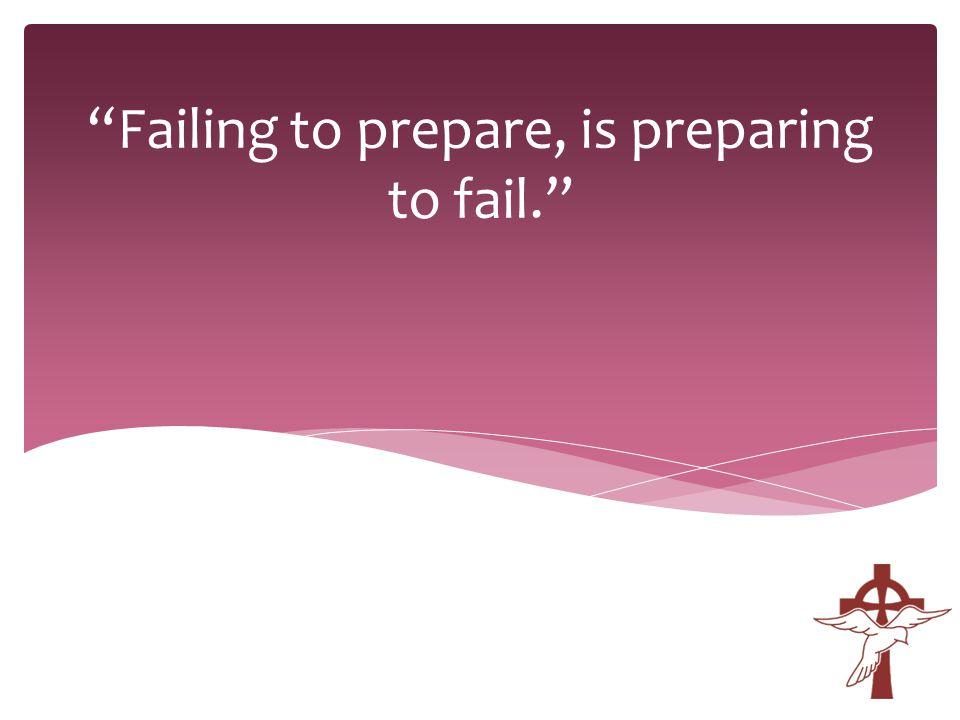 Failing to prepare, is preparing to fail.