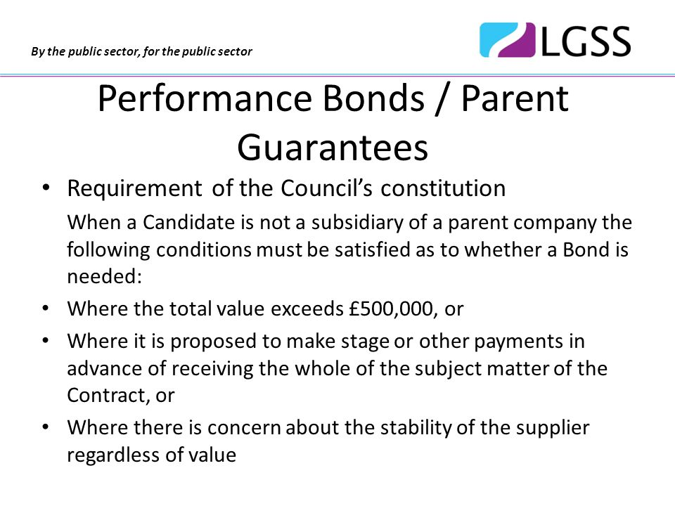 By the public sector, for the public sector Performance Bond - A sum of money (typically 10% of the contract value) lodged by the provider with a third party, typically a bank, to compensate the client for lack of contract performance / de-mobilising incumbent provider and re-tendering.