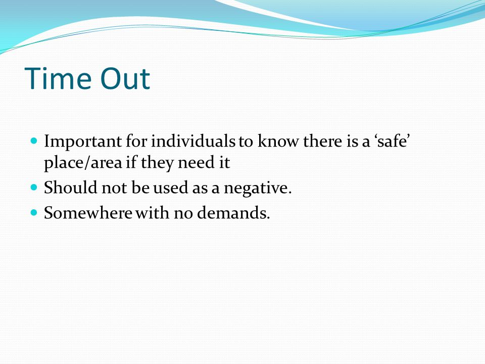 Time Out Important for individuals to know there is a 'safe' place/area if they need it Should not be used as a negative. Somewhere with no demands.