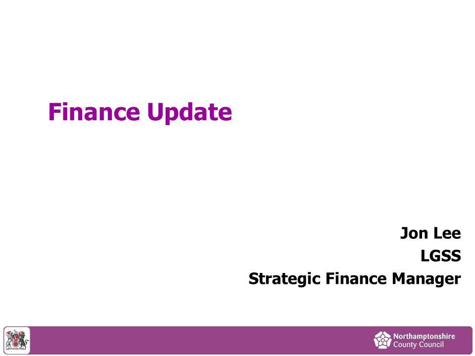 Finance Update Jon Lee LGSS Strategic Finance Manager