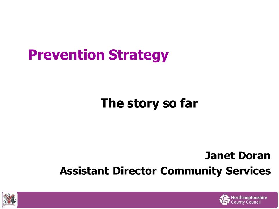 Prevention Strategy The story so far Janet Doran Assistant Director Community Services