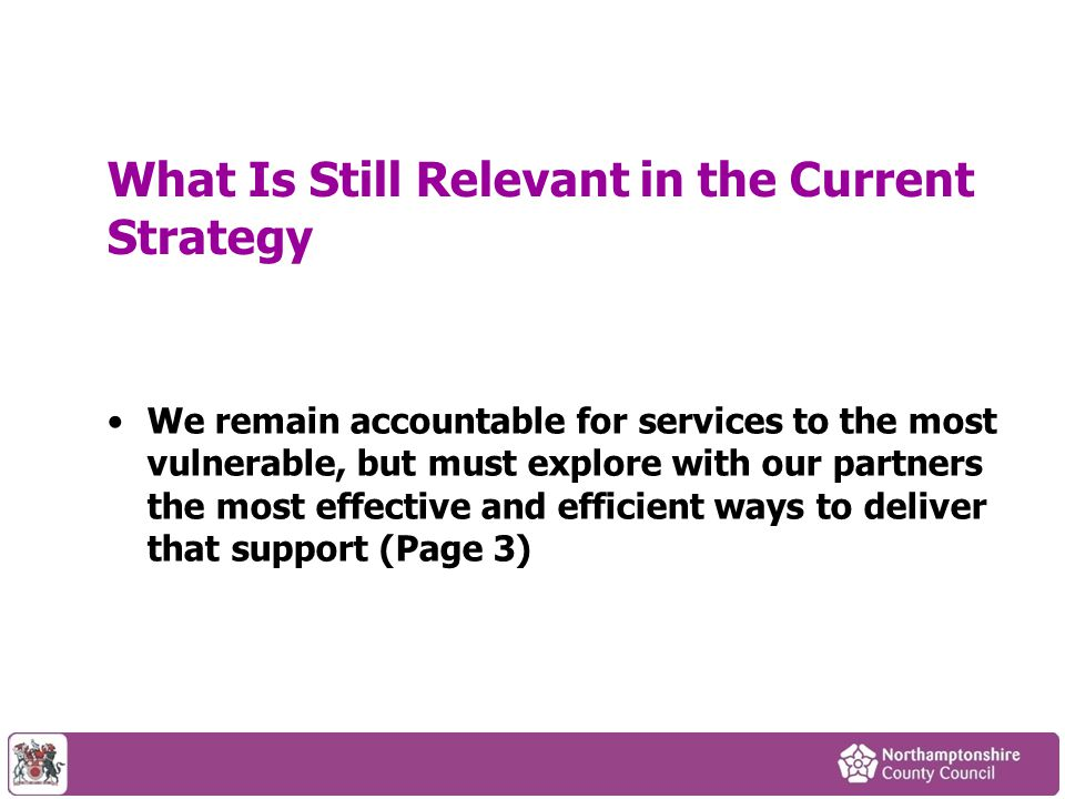 What Is Still Relevant in the Current Strategy We remain accountable for services to the most vulnerable, but must explore with our partners the most effective and efficient ways to deliver that support (Page 3)