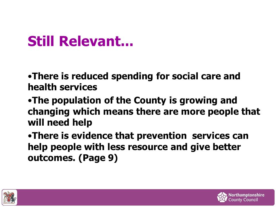 There is reduced spending for social care and health services The population of the County is growing and changing which means there are more people that will need help There is evidence that prevention services can help people with less resource and give better outcomes.