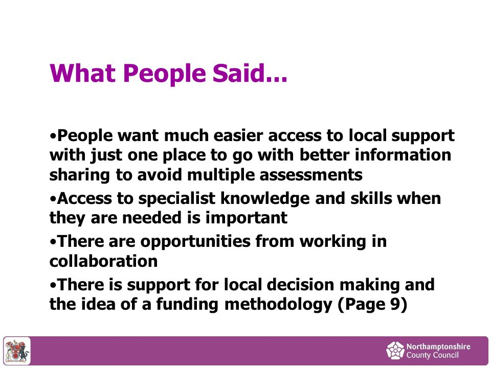 People want much easier access to local support with just one place to go with better information sharing to avoid multiple assessments Access to specialist knowledge and skills when they are needed is important There are opportunities from working in collaboration There is support for local decision making and the idea of a funding methodology (Page 9) What People Said...