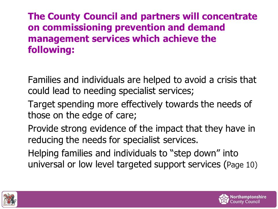 Families and individuals are helped to avoid a crisis that could lead to needing specialist services; Target spending more effectively towards the needs of those on the edge of care; Provide strong evidence of the impact that they have in reducing the needs for specialist services.