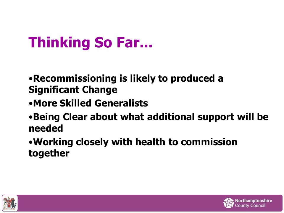 Recommissioning is likely to produced a Significant Change More Skilled Generalists Being Clear about what additional support will be needed Working closely with health to commission together Thinking So Far...
