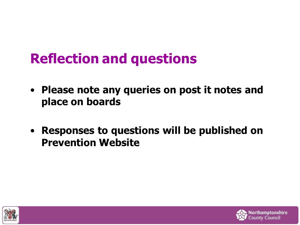 Reflection and questions Please note any queries on post it notes and place on boards Responses to questions will be published on Prevention Website