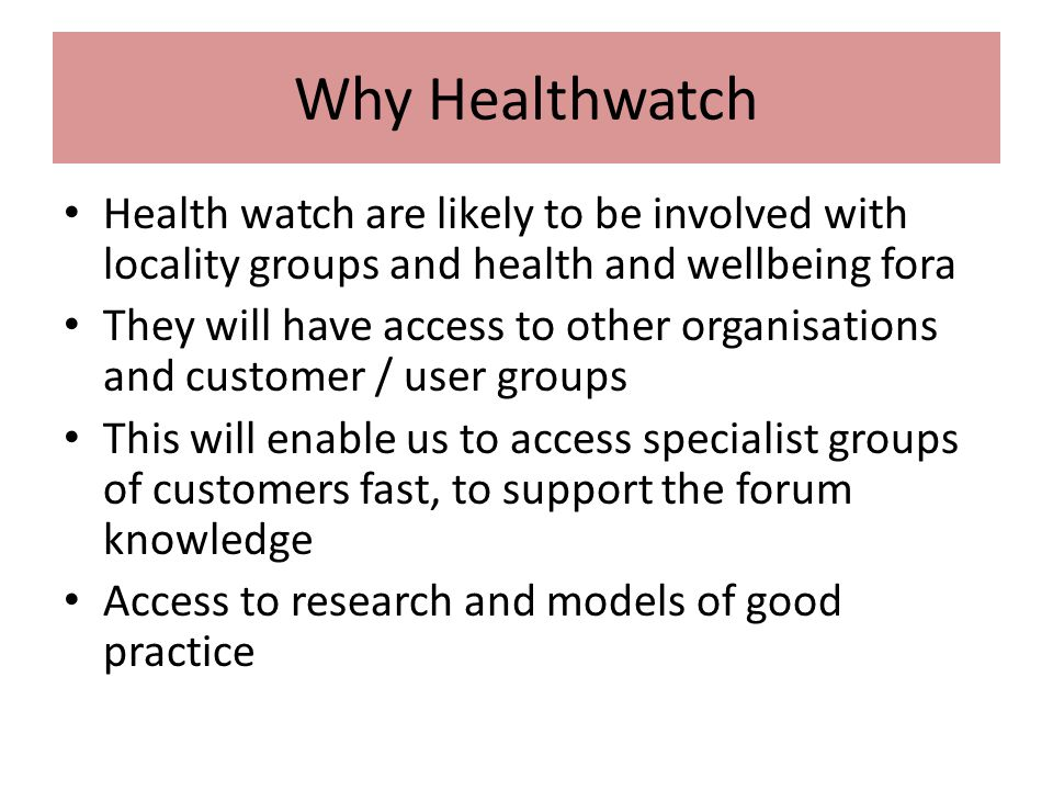 Why Healthwatch Health watch are likely to be involved with locality groups and health and wellbeing fora They will have access to other organisations and customer / user groups This will enable us to access specialist groups of customers fast, to support the forum knowledge Access to research and models of good practice