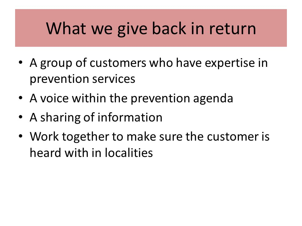 What we give back in return A group of customers who have expertise in prevention services A voice within the prevention agenda A sharing of information Work together to make sure the customer is heard with in localities
