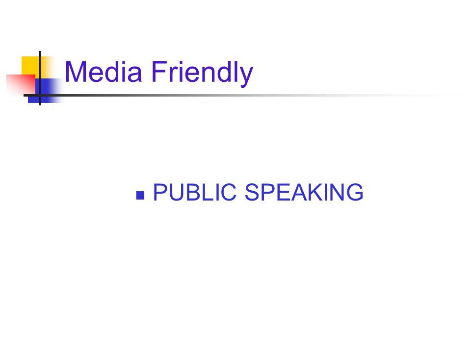 Media Friendly PUBLIC SPEAKING