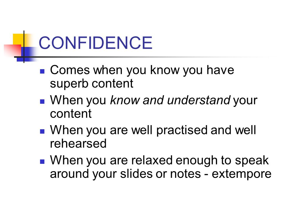 CONFIDENCE Comes when you know you have superb content When you know and understand your content When you are well practised and well rehearsed When you are relaxed enough to speak around your slides or notes - extempore