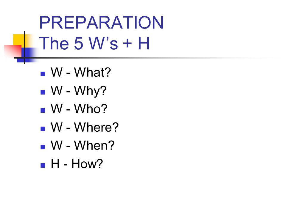 PREPARATION The 5 W's + H W - What W - Why W - Who W - Where W - When H - How