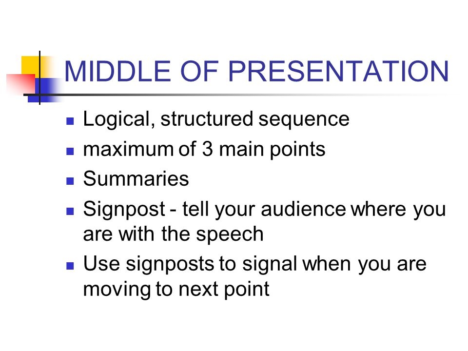 MIDDLE OF PRESENTATION Logical, structured sequence maximum of 3 main points Summaries Signpost - tell your audience where you are with the speech Use
