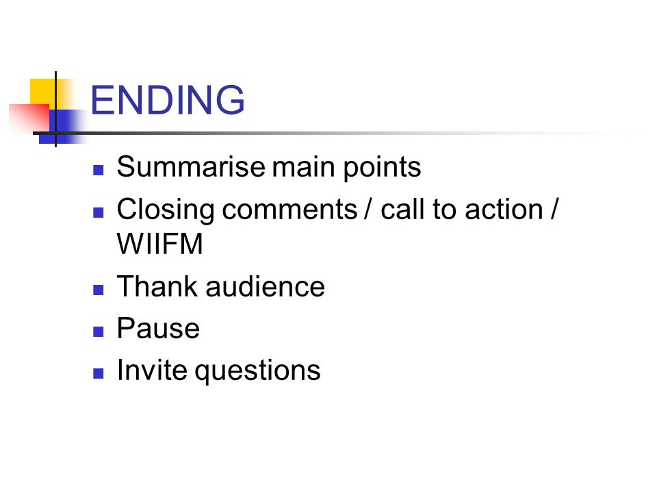 ENDING Summarise main points Closing comments / call to action / WIIFM Thank audience Pause Invite questions