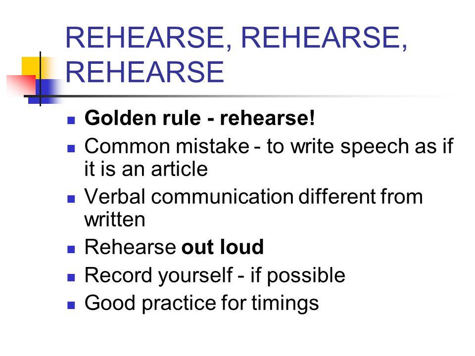 REHEARSE, REHEARSE, REHEARSE Golden rule - rehearse.