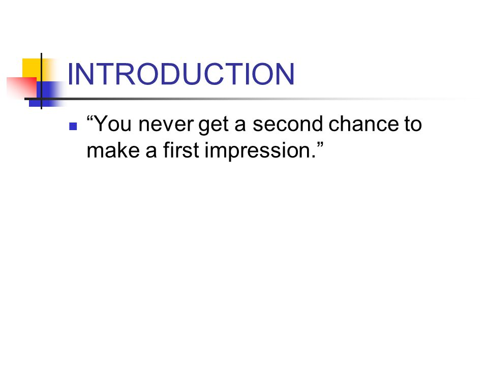 INTRODUCTION You never get a second chance to make a first impression.