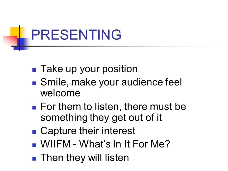 PRESENTING Take up your position Smile, make your audience feel welcome For them to listen, there must be something they get out of it Capture their interest WIIFM - What's In It For Me.