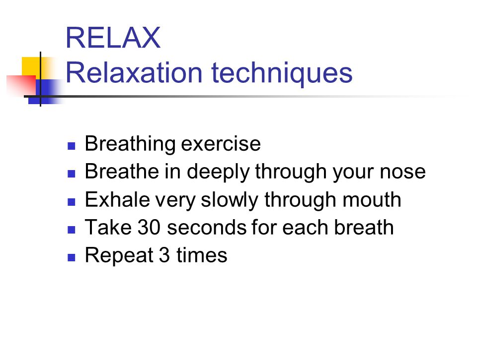 RELAX Relaxation techniques Breathing exercise Breathe in deeply through your nose Exhale very slowly through mouth Take 30 seconds for each breath Re