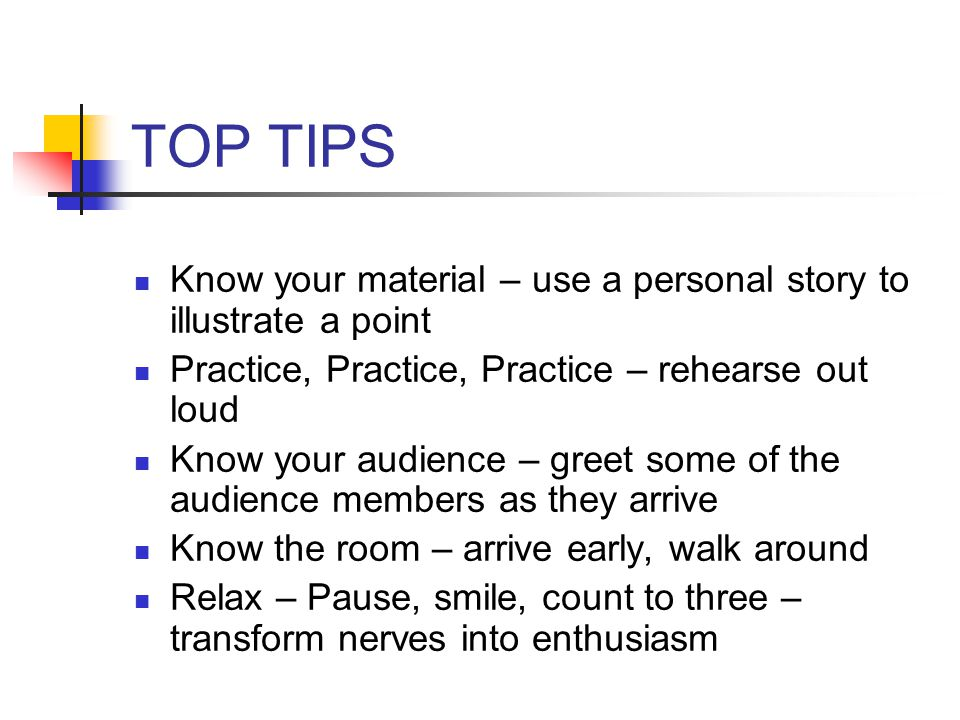 TOP TIPS Know your material – use a personal story to illustrate a point Practice, Practice, Practice – rehearse out loud Know your audience – greet some of the audience members as they arrive Know the room – arrive early, walk around Relax – Pause, smile, count to three – transform nerves into enthusiasm