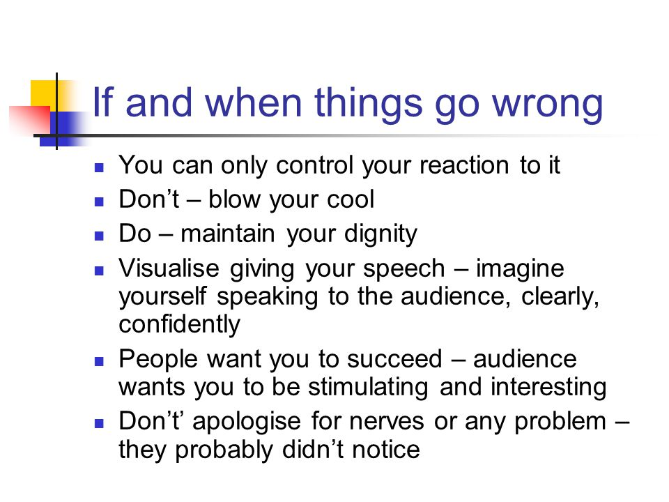 If and when things go wrong You can only control your reaction to it Don't – blow your cool Do – maintain your dignity Visualise giving your speech – imagine yourself speaking to the audience, clearly, confidently People want you to succeed – audience wants you to be stimulating and interesting Don't' apologise for nerves or any problem – they probably didn't notice