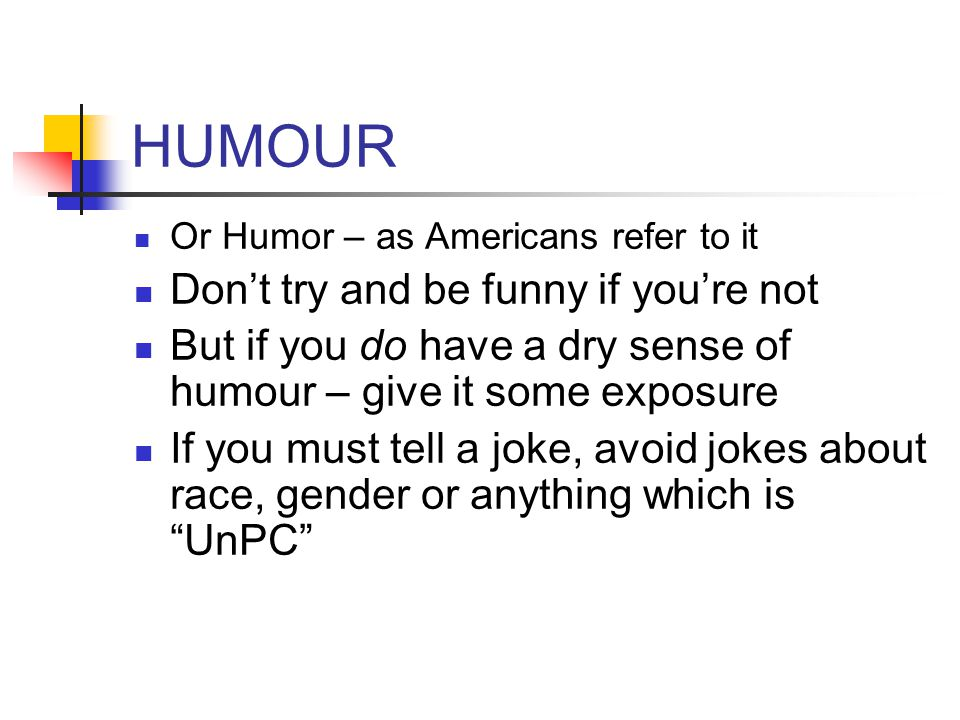HUMOUR Or Humor – as Americans refer to it Don't try and be funny if you're not But if you do have a dry sense of humour – give it some exposure If yo