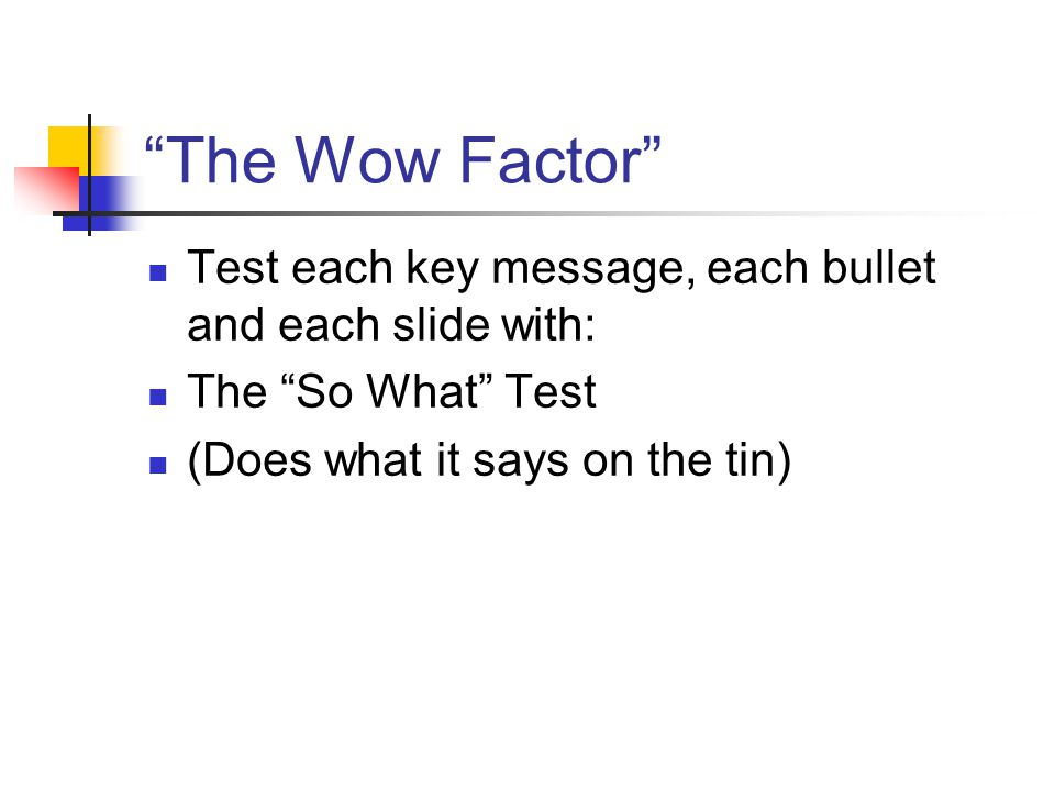 The Wow Factor Test each key message, each bullet and each slide with: The So What Test (Does what it says on the tin)