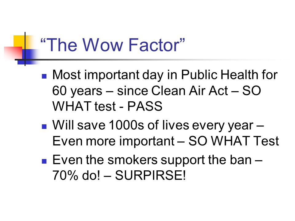"""""""The Wow Factor"""" Most important day in Public Health for 60 years – since Clean Air Act – SO WHAT test - PASS Will save 1000s of lives every year – Ev"""