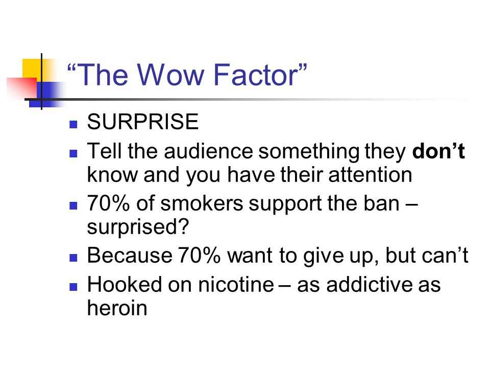 """""""The Wow Factor"""" SURPRISE Tell the audience something they don't know and you have their attention 70% of smokers support the ban – surprised? Because"""
