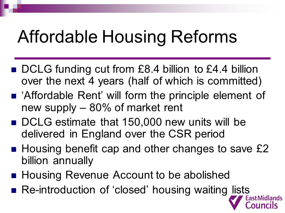 Affordable Housing Reforms DCLG funding cut from £8.4 billion to £4.4 billion over the next 4 years (half of which is committed) 'Affordable Rent' will form the principle element of new supply – 80% of market rent DCLG estimate that 150,000 new units will be delivered in England over the CSR period Housing benefit cap and other changes to save £2 billion annually Housing Revenue Account to be abolished Re-introduction of 'closed' housing waiting lists