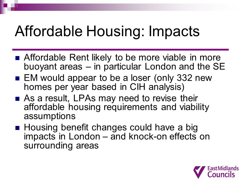 Affordable Housing: Impacts Affordable Rent likely to be more viable in more buoyant areas – in particular London and the SE EM would appear to be a loser (only 332 new homes per year based in CIH analysis) As a result, LPAs may need to revise their affordable housing requirements and viability assumptions Housing benefit changes could have a big impacts in London – and knock-on effects on surrounding areas