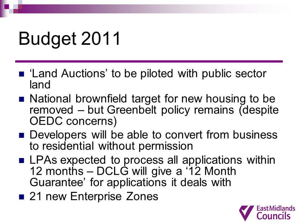 Budget 2011 'Land Auctions' to be piloted with public sector land National brownfield target for new housing to be removed – but Greenbelt policy remains (despite OEDC concerns) Developers will be able to convert from business to residential without permission LPAs expected to process all applications within 12 months – DCLG will give a '12 Month Guarantee' for applications it deals with 21 new Enterprise Zones