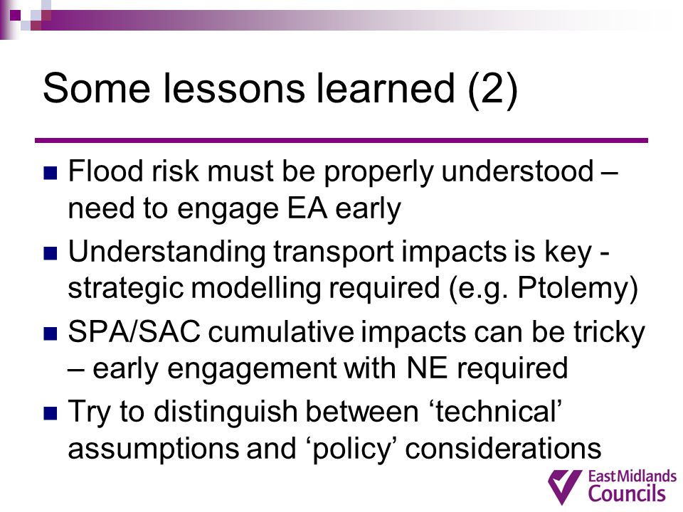 Some lessons learned (2) Flood risk must be properly understood – need to engage EA early Understanding transport impacts is key - strategic modelling required (e.g.