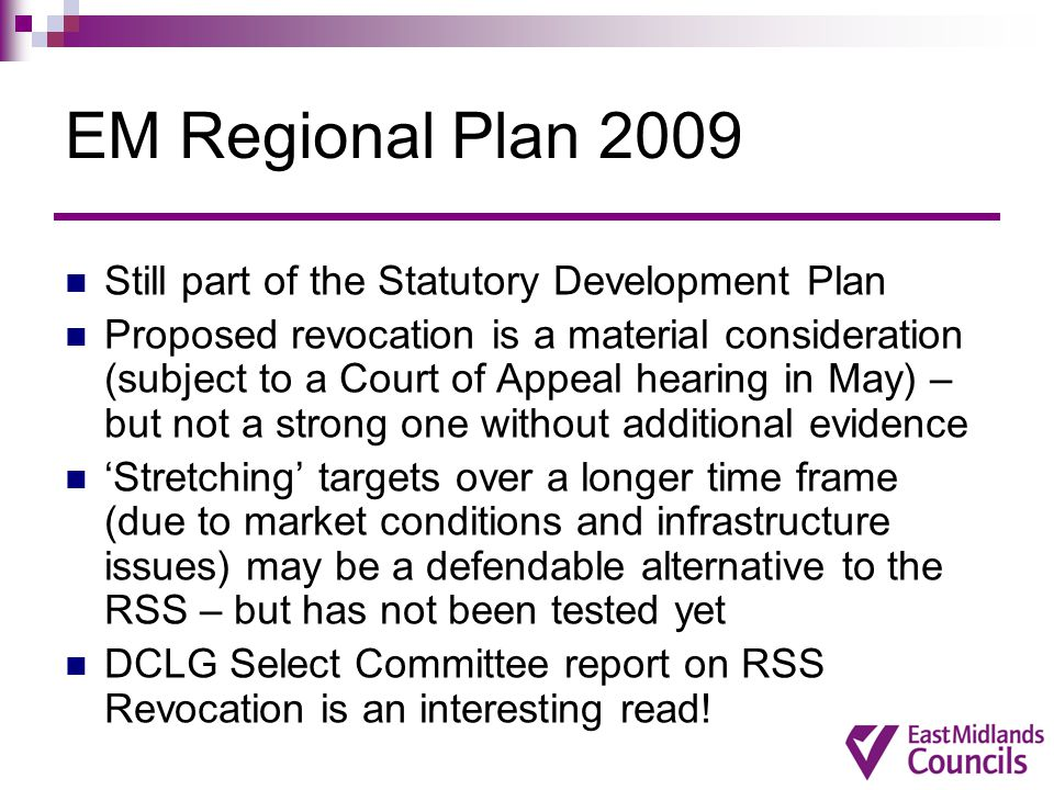 EM Regional Plan 2009 Still part of the Statutory Development Plan Proposed revocation is a material consideration (subject to a Court of Appeal hearing in May) – but not a strong one without additional evidence 'Stretching' targets over a longer time frame (due to market conditions and infrastructure issues) may be a defendable alternative to the RSS – but has not been tested yet DCLG Select Committee report on RSS Revocation is an interesting read!