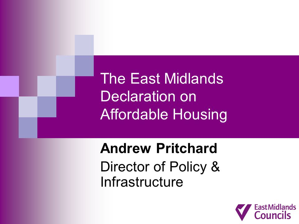 The East Midlands Declaration on Affordable Housing Andrew Pritchard Director of Policy & Infrastructure