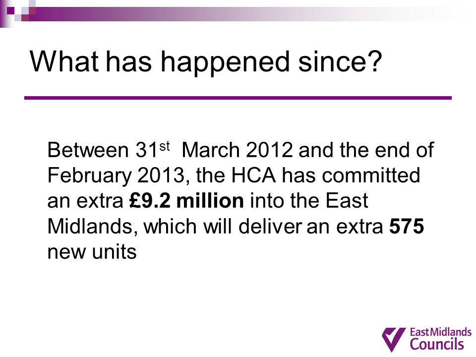 What has happened since? Between 31 st March 2012 and the end of February 2013, the HCA has committed an extra £9.2 million into the East Midlands, wh