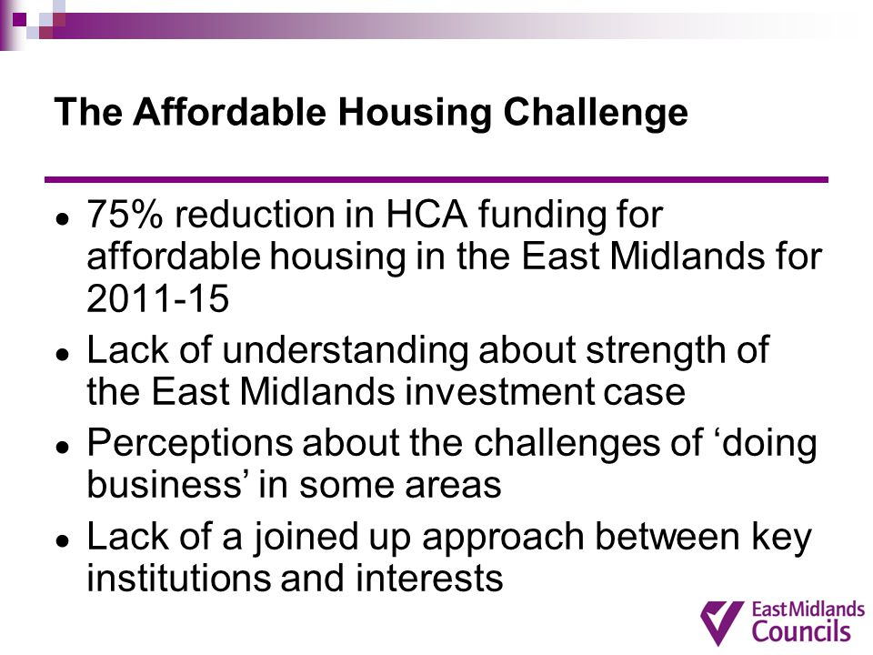 The Affordable Housing Challenge ● 75% reduction in HCA funding for affordable housing in the East Midlands for 2011-15 ● Lack of understanding about strength of the East Midlands investment case ● Perceptions about the challenges of 'doing business' in some areas ● Lack of a joined up approach between key institutions and interests