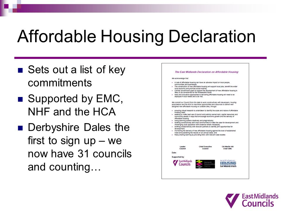 Affordable Housing Declaration Sets out a list of key commitments Supported by EMC, NHF and the HCA Derbyshire Dales the first to sign up – we now hav