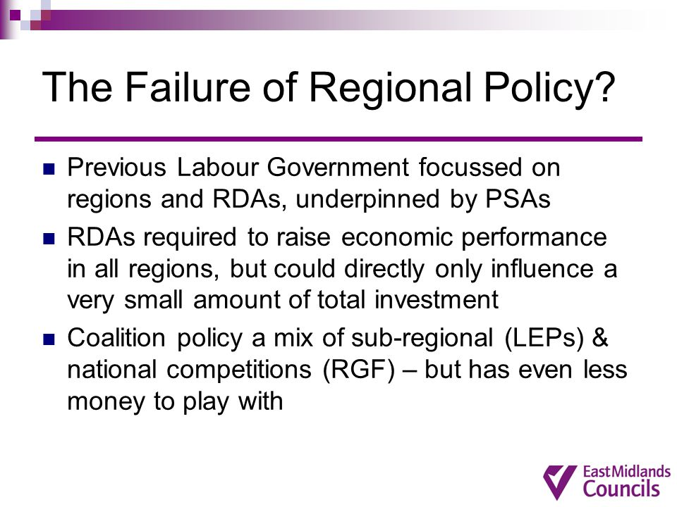 The Failure of Regional Policy? Previous Labour Government focussed on regions and RDAs, underpinned by PSAs RDAs required to raise economic performan