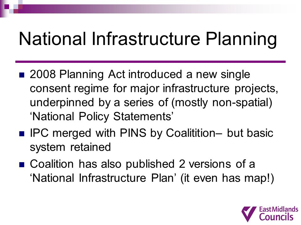 National Infrastructure Planning 2008 Planning Act introduced a new single consent regime for major infrastructure projects, underpinned by a series o