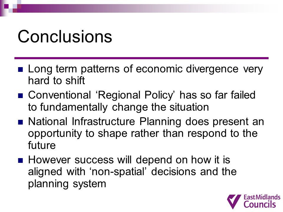 Conclusions Long term patterns of economic divergence very hard to shift Conventional 'Regional Policy' has so far failed to fundamentally change the