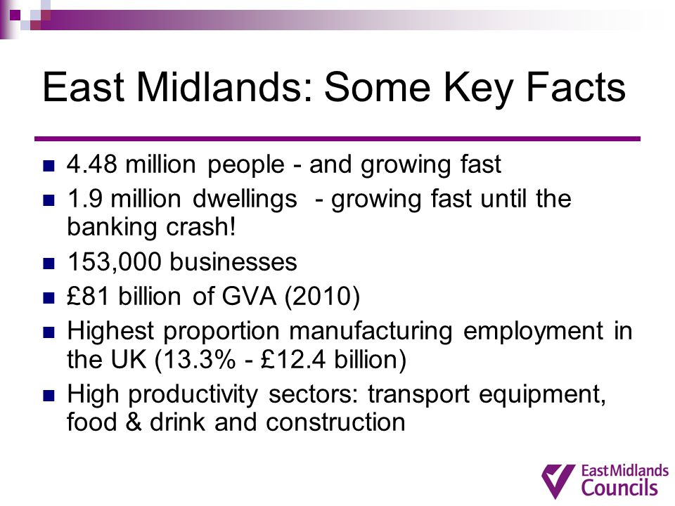 East Midlands: Some Key Facts 4.48 million people - and growing fast 1.9 million dwellings - growing fast until the banking crash! 153,000 businesses