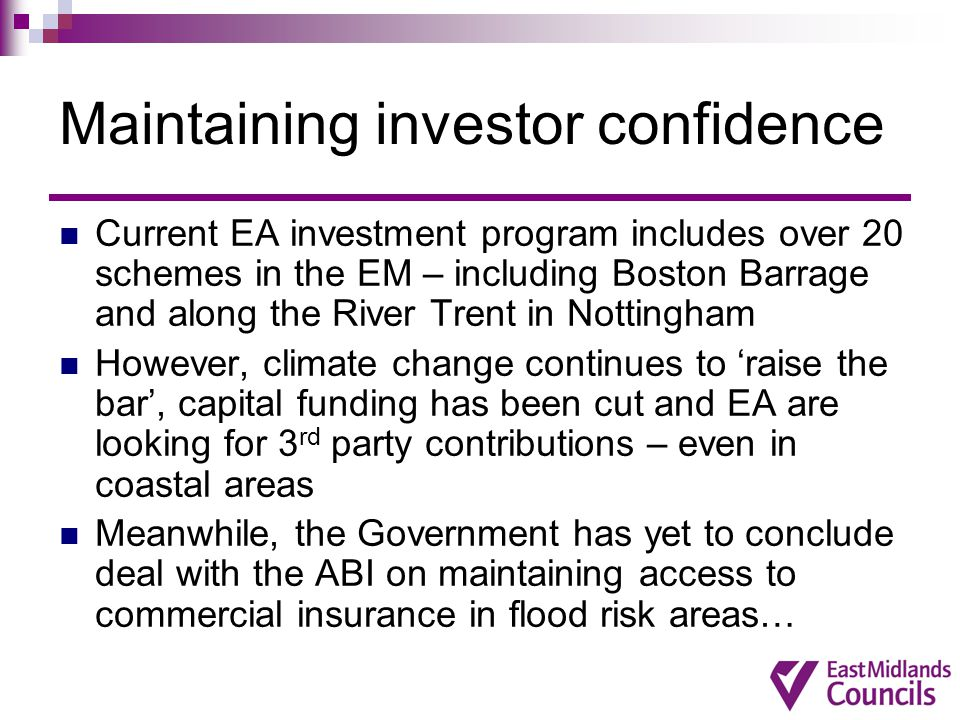 Maintaining investor confidence Current EA investment program includes over 20 schemes in the EM – including Boston Barrage and along the River Trent