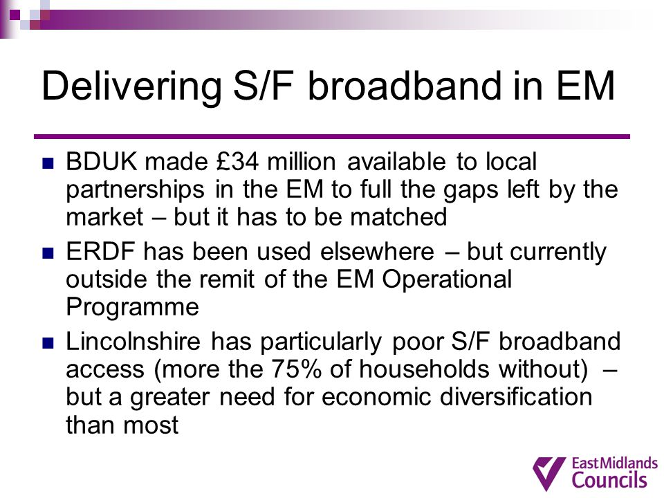 Delivering S/F broadband in EM BDUK made £34 million available to local partnerships in the EM to full the gaps left by the market – but it has to be