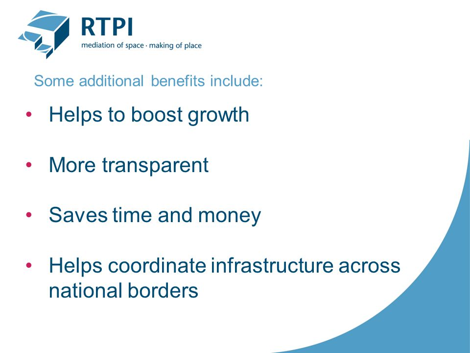 Helps to boost growth More transparent Saves time and money Helps coordinate infrastructure across national borders Some additional benefits include: