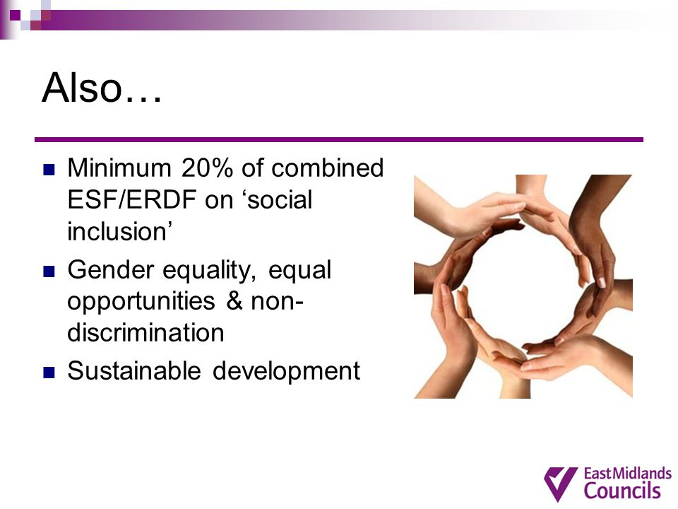 Also… Minimum 20% of combined ESF/ERDF on 'social inclusion' Gender equality, equal opportunities & non- discrimination Sustainable development