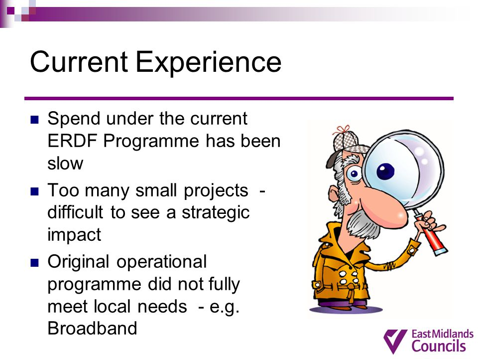 Current Experience Spend under the current ERDF Programme has been slow Too many small projects - difficult to see a strategic impact Original operational programme did not fully meet local needs - e.g.