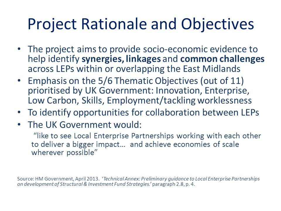 Project Rationale and Objectives The project aims to provide socio-economic evidence to help identify synergies, linkages and common challenges across LEPs within or overlapping the East Midlands Emphasis on the 5/6 Thematic Objectives (out of 11) prioritised by UK Government: Innovation, Enterprise, Low Carbon, Skills, Employment/tackling worklessness To identify opportunities for collaboration between LEPs The UK Government would: like to see Local Enterprise Partnerships working with each other to deliver a bigger impact… and achieve economies of scale wherever possible Source: HM Government, April 2013.