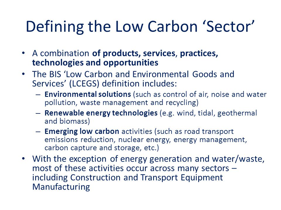 Defining the Low Carbon 'Sector' A combination of products, services, practices, technologies and opportunities The BIS 'Low Carbon and Environmental Goods and Services' (LCEGS) definition includes: – Environmental solutions (such as control of air, noise and water pollution, waste management and recycling) – Renewable energy technologies (e.g.