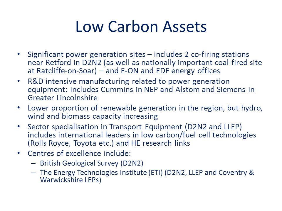 Low Carbon Assets Significant power generation sites – includes 2 co-firing stations near Retford in D2N2 (as well as nationally important coal-fired site at Ratcliffe-on-Soar) – and E-ON and EDF energy offices R&D intensive manufacturing related to power generation equipment: includes Cummins in NEP and Alstom and Siemens in Greater Lincolnshire Lower proportion of renewable generation in the region, but hydro, wind and biomass capacity increasing Sector specialisation in Transport Equipment (D2N2 and LLEP) includes international leaders in low carbon/fuel cell technologies (Rolls Royce, Toyota etc.) and HE research links Centres of excellence include: – British Geological Survey (D2N2) – The Energy Technologies Institute (ETI) (D2N2, LLEP and Coventry & Warwickshire LEPs)