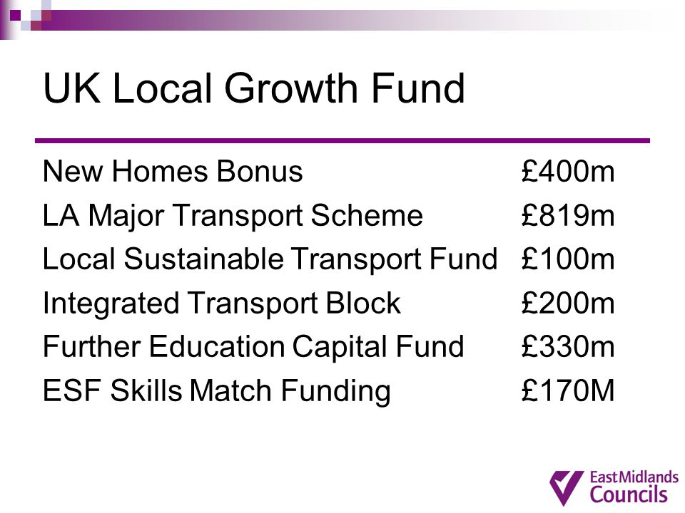 UK Local Growth Fund New Homes Bonus£400m LA Major Transport Scheme £819m Local Sustainable Transport Fund£100m Integrated Transport Block£200m Further Education Capital Fund£330m ESF Skills Match Funding £170M